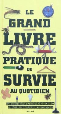 Le grand livre pratique de survie au quotidien : un guide indispensable pour être au top en toutes circonstances
