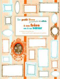 Le petit livre personnalisé à offrir à son frère ou à soeur : en mémoire de nos fous rires et parce qu'il y a prescription pour les vacheries