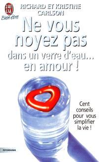 Ne vous noyez pas dans un verre d'eau... en amour ! : cent conseils pour vous simplifier la vie !