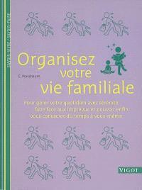 Organisez votre vie de famille : pour gérer votre quotidien avec sérénité, faire face aux imprévus et pouvoir enfin vous consacrer du temps à vous-même