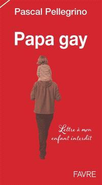 Papa gay : lettre à mon enfant interdit