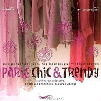 Paris chic & trendy : ateliers de créateurs, boutiques branchées, repaires vintage = designers studios, hip boutiques, vintage stores