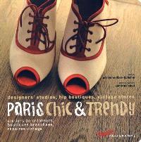 Paris chic & trendy : ateliers de créateurs, boutiques branchées, repaires vintage = designers' studios, hip boutiques, vintage stores
