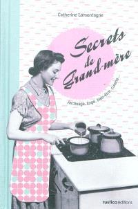 Secrets de grand-mère : jardinage, linge, bien-être, cuisine... : secrets de grand-père, bricolage, potager, maison, voiture...