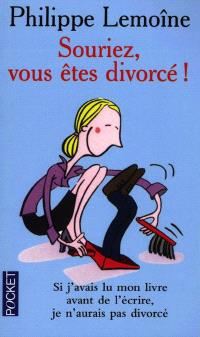 Souriez, vous êtes divorcé : si j'avais lu mon livre avant de l'écrire, j'aurais pas divorcé