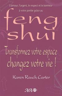 Transformez votre espace, changez votre vie!  : l' amour, l'argent, le respect et le bonheur à votre portée grâce au feng shui