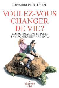 Voulez-vous changer de vie ? : consommation, travail, environnement, argent...