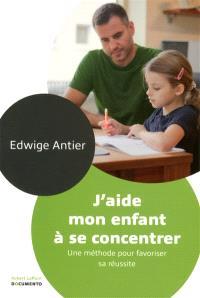 J'aide mon enfant à se concentrer : une méthode pour favoriser sa réussite