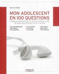 Mon adolescent en 100 questions : grandes questions et petites difficultés de mon adolescent de 8 à 18 ans