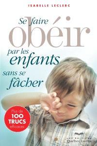 Se faire obéir par les enfants sans se fâcher  : plus de 100 trucs efficaces