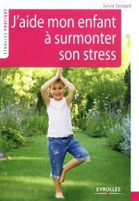 J'aide mon enfant à surmonter son stress : 39 exercices pour se relaxer, se recentrer, récupérer, se ressourcer
