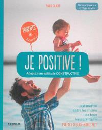 Je positive ! : adoptez une attitude constructive : de la naissance à l'âge adulte