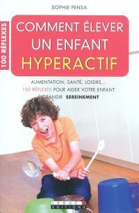 Comment élever un enfant hyperactif : alimentation, santé, loisirs... 100 réflexes pour aider votre enfant à grandir sereinement