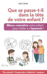 Que se passe-t-il dans la tête de votre enfant ? : mieux connaître votre enfant pour l'aider à s'épanouir !