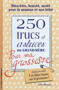 250 trucs et astuces de grand-mère pour ma grossesse : bien-être, beauté, santé pour la maman et son bébé