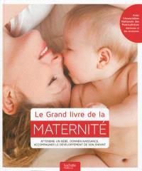 Le grand livre de la maternité : attendre un bébé, donner naissance, accompagner le développement de son enfant