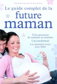 Le guide complet de la future maman : votre grossesse de semaine en semaine, l'accouchement, les premiers jours avec bébé