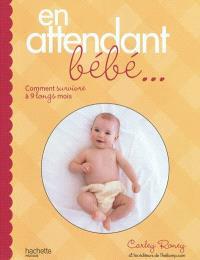 En attendant bébé... : comment survivre à 9 longs mois