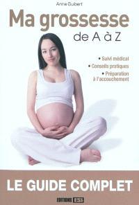 Ma grossesse de A à Z : suivi médical, conseils pratiques, préparation à l'accouchement : le guide complet