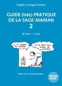 Guide (très) pratique de la sage-maman. Volume 2, 6 mois-3 ans