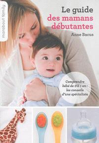 Le guide des mamans débutantes : comprendre bébé de 0 à 1 an : les conseils d'une spécialiste