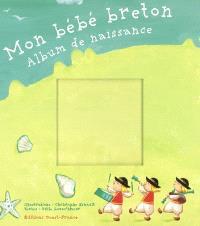 Mon bébé breton : album de naissance : un livre de naissance aux mille surprises pour raconter la belle histoire de votre enfant