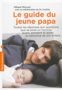 Le guide du jeune papa : toutes les réponses aux questions que se pose un homme avant, pendant et après la naissance de son enfant