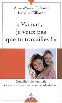 Maman, je ne veux pas que tu travailles ! : concilier vie familiale et vie professionnelle sans culpabiliser