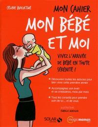 Mon cahier mon bébé et moi : vivez l'arrivée de bébé en toute sérénité !
