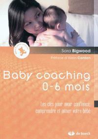 Baby coaching 0-6 mois : les clés pour avoir confiance, comprendre et aimer votre bébé