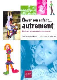 Elever son enfant... autrement : ressources pour une éducation alternative