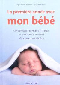 La première année avec mon bébé : son développement de 0 à 12 mois, alimentation et sommeil, maladies et petits bobos