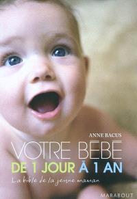 Votre bébé de 1 jour à 1 an : la bible de la jeune maman