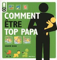 Comment être top papa : le guide des douze premiers mois de bébé
