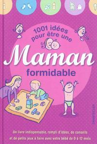1.001 idées pour être une maman formidable : un livre indispensable, rempli d'idées, de conseils et de petits jeux à faire avec votre bébé de 0 à 12 mois