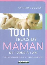 1.001 trucs de maman : de 1 jour à 1 an : pour vous simplifier la vie avec votre bébé