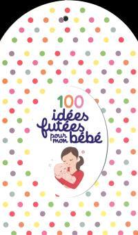 100 idées futées pour mon bébé