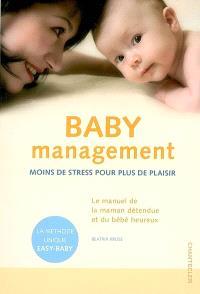 Baby management : moins de stress pour plus de plaisir : le manuel de la maman détendue et du bébé heureux