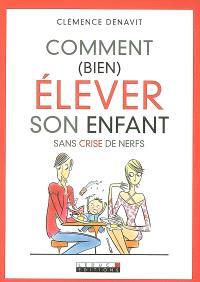 Comment (bien) élever son enfant : sans crise de nerfs