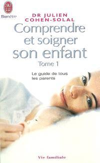 Comprendre et soigner son enfant : le guide de tous les parents. Volume 1