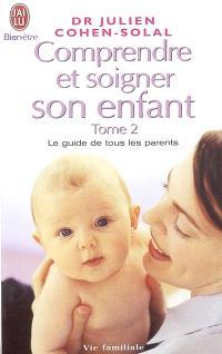 Comprendre et soigner son enfant : le guide de tous les parents. Volume 2