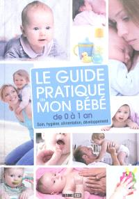 Le guide pratique de mon bébé de 0 à 1 an : soin, hygiène, alimentation, développement