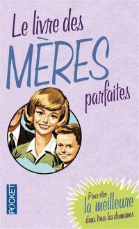 Le livre des mères parfaites : pour être la meilleure dans tous les domaines
