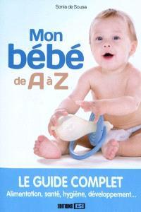 Mon bébé de A à Z : le guide complet : alimentation, santé, hygiène, développement...