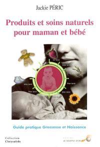 Produits et soins naturels pour maman et bébé : guide pratique : grossesse et naissance