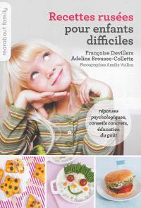 Recettes rusées pour enfants difficiles : réponses psychologiques, conseils concrets, éducation du goût