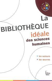 La bibliothèque idéale des sciences humaines : les auteurs, les oeuvres
