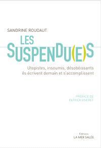 Les suspendu(e)s : utopistes, insoumis, désobéissants : ils écrivent demain et s'accomplissent