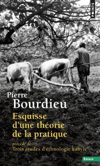 Esquisse d'une théorie de la pratique; Précédé de Trois études d'ethnologie kabyle