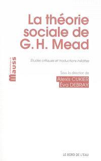 La théorie sociale de G. H. Mead : études critiques et traductions inédites